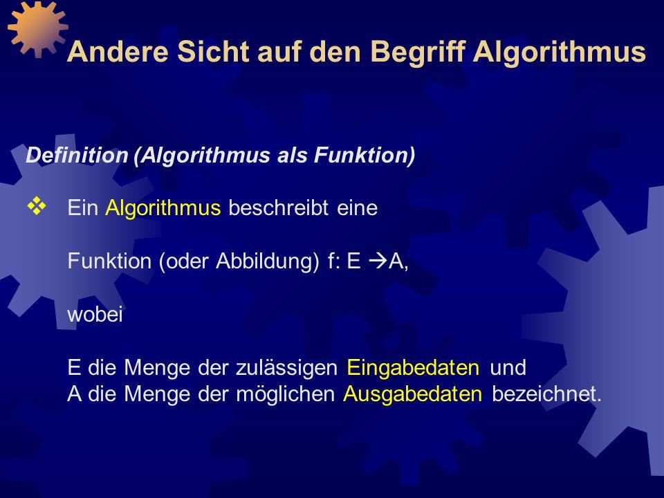 Andere Sicht auf den Begriff Algorithmus Definition (Algorithmus als Funktion)  Ein Algorithmus beschreibt eine Funktion (oder Abbildung) f: E  A, wobei E die Menge der zulässigen Eingabedaten und A die Menge der möglichen Ausgabedaten bezeichnet.