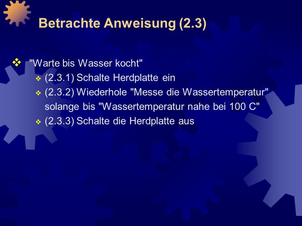 Betrachte Anweisung (2.3)  Warte bis Wasser kocht  (2.3.1) Schalte Herdplatte ein  (2.3.2) Wiederhole Messe die Wassertemperatur solange bis Wassertemperatur nahe bei 100 C  (2.3.3) Schalte die Herdplatte aus