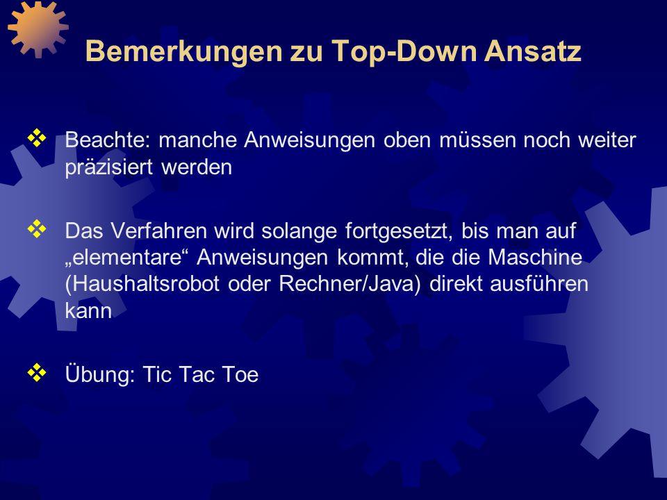 """Bemerkungen zu Top-Down Ansatz  Beachte: manche Anweisungen oben müssen noch weiter präzisiert werden  Das Verfahren wird solange fortgesetzt, bis man auf """"elementare Anweisungen kommt, die die Maschine (Haushaltsrobot oder Rechner/Java) direkt ausführen kann  Übung: Tic Tac Toe"""
