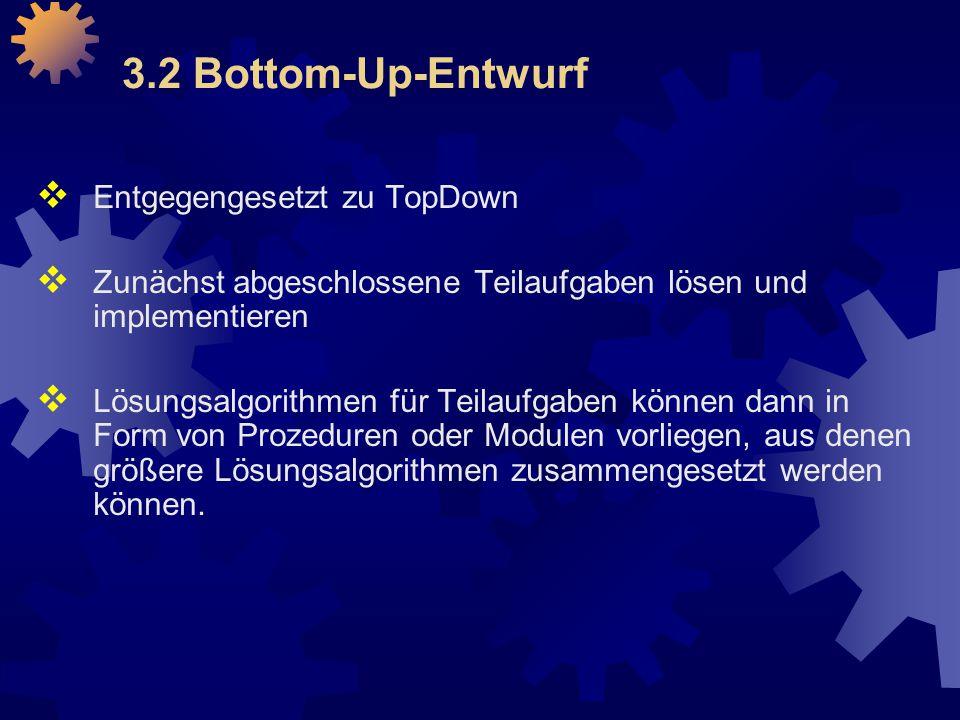 3.2 Bottom-Up-Entwurf  Entgegengesetzt zu TopDown  Zunächst abgeschlossene Teilaufgaben lösen und implementieren  Lösungsalgorithmen für Teilaufgaben können dann in Form von Prozeduren oder Modulen vorliegen, aus denen größere Lösungsalgorithmen zusammengesetzt werden können.