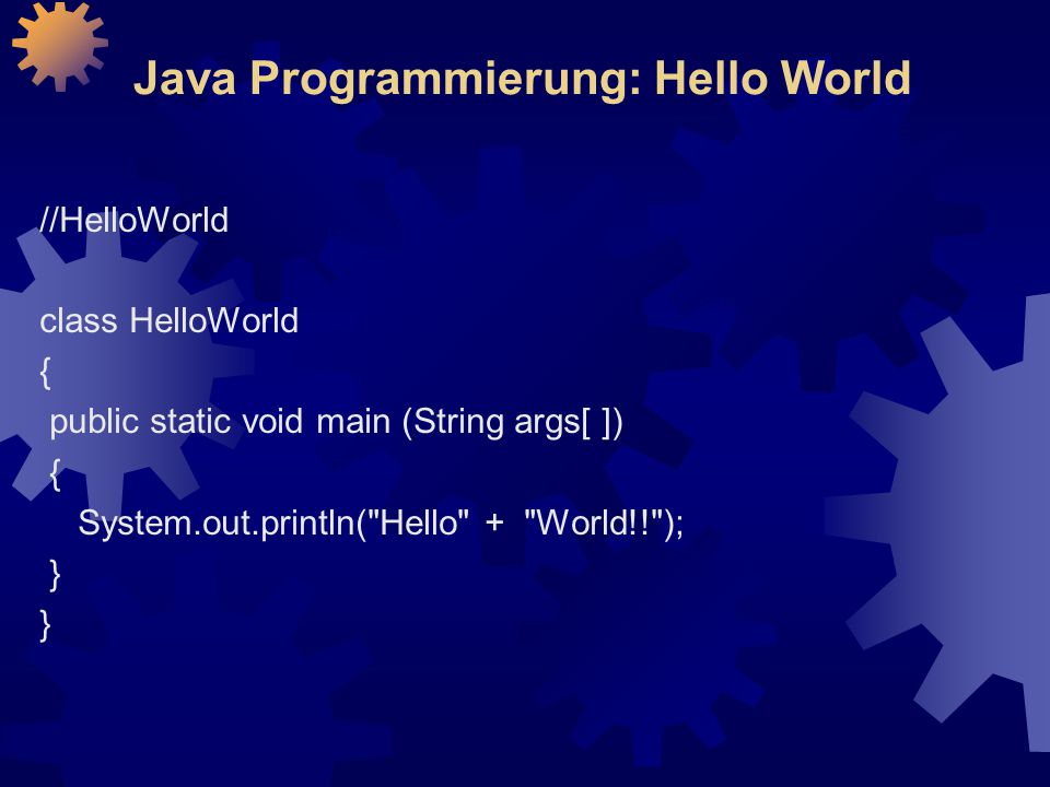 Java Programmierung: Hello World //HelloWorld class HelloWorld { public static void main (String args[ ]) { System.out.println(
