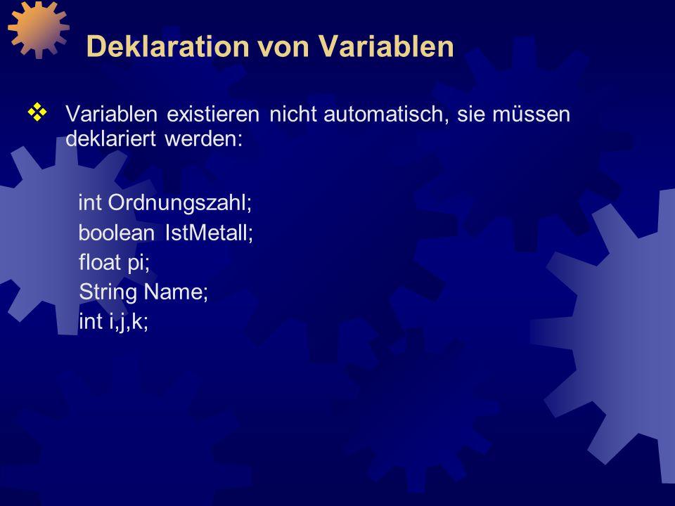 Deklaration von Variablen  Variablen existieren nicht automatisch, sie müssen deklariert werden: int Ordnungszahl; boolean IstMetall; float pi; String Name; int i,j,k;