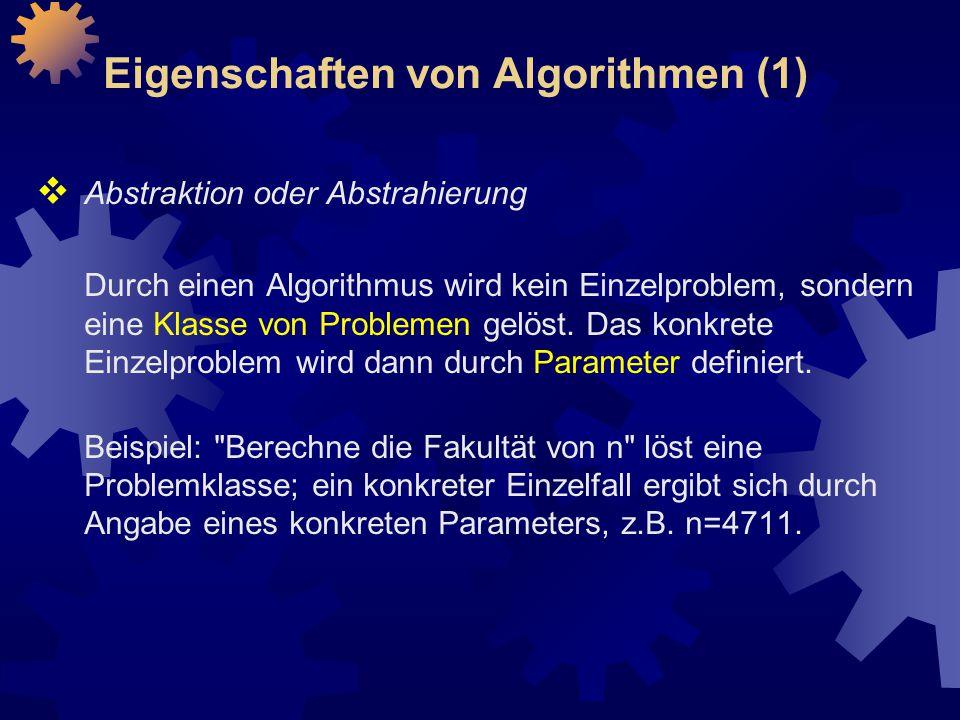 Eigenschaften von Algorithmen (1)  Abstraktion oder Abstrahierung Durch einen Algorithmus wird kein Einzelproblem, sondern eine Klasse von Problemen gelöst.