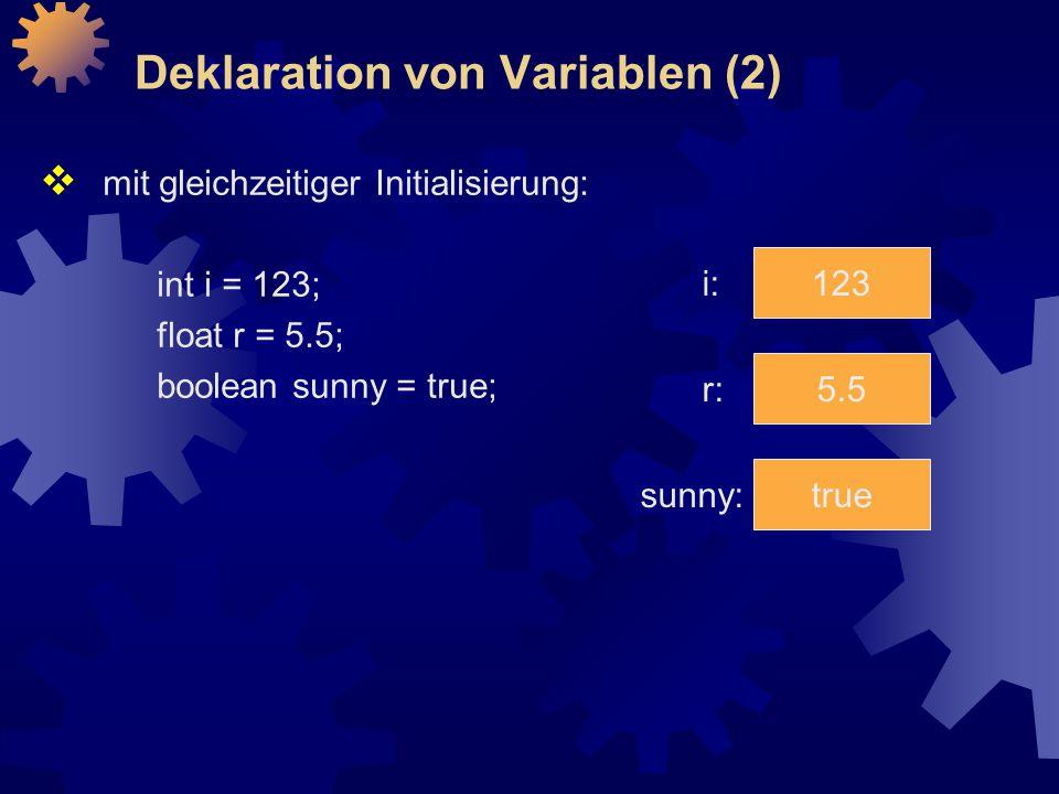 Deklaration von Variablen (2)  mit gleichzeitiger Initialisierung: int i = 123; float r = 5.5; boolean sunny = true; 123 5.5 true i: sunny: r: