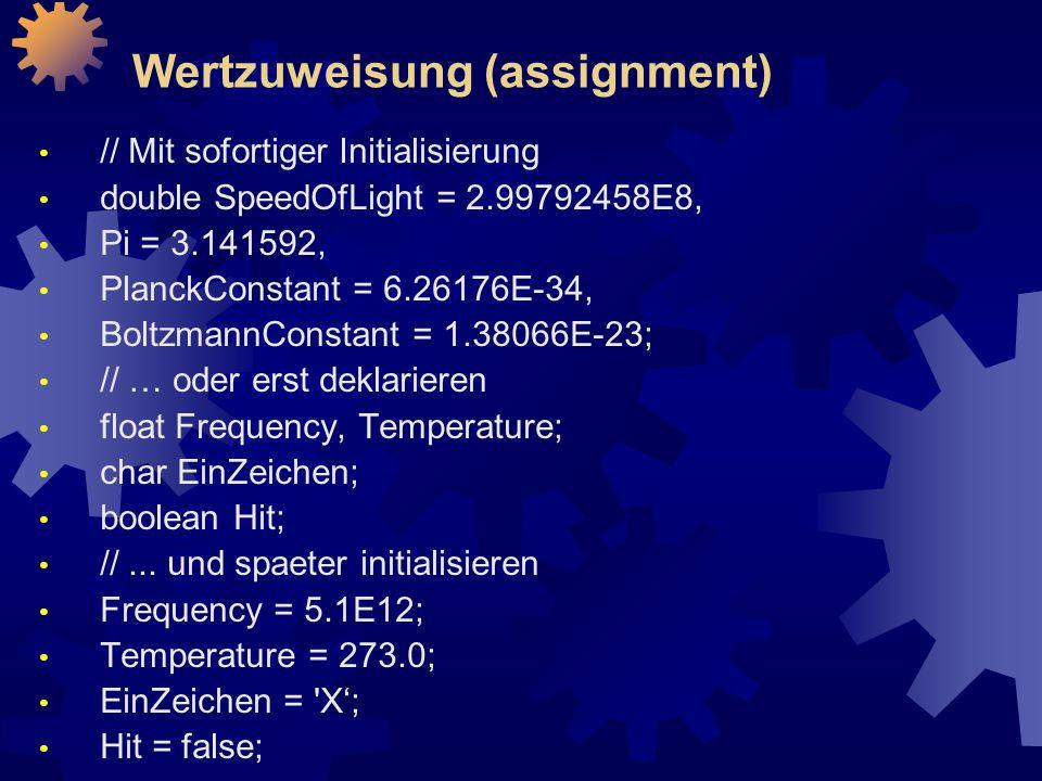 Wertzuweisung (assignment) // Mit sofortiger Initialisierung double SpeedOfLight = 2.99792458E8, Pi = 3.141592, PlanckConstant = 6.26176E-34, BoltzmannConstant = 1.38066E-23; // … oder erst deklarieren float Frequency, Temperature; char EinZeichen; boolean Hit; //...