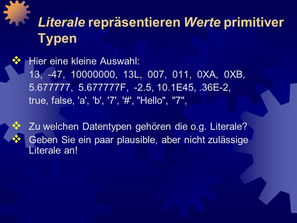 Literale repräsentieren Werte primitiver Typen  Hier eine kleine Auswahl: 13, -47, 10000000, 13L, 007, 011, 0XA, 0XB, 5.677777, 5.677777F, -2.5, 10.1E45,.36E-2, true, false, a , b , 7 , # , Hello , 7 ,  Zu welchen Datentypen gehören die o.g.