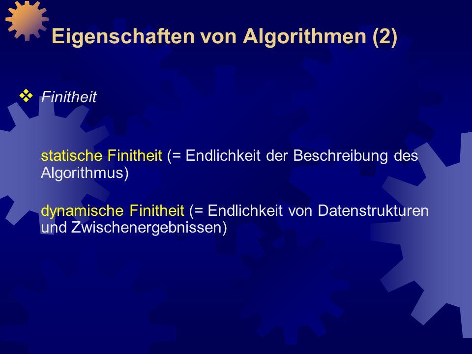 Eigenschaften von Algorithmen (2)  Finitheit statische Finitheit (= Endlichkeit der Beschreibung des Algorithmus) dynamische Finitheit (= Endlichkeit von Datenstrukturen und Zwischenergebnissen)