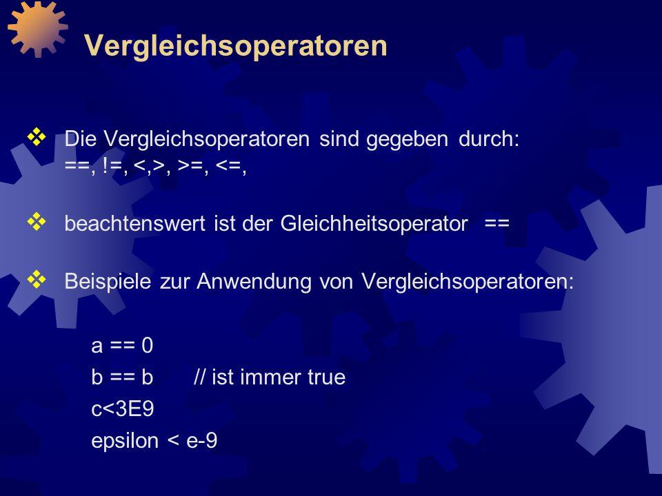 Vergleichsoperatoren  Die Vergleichsoperatoren sind gegeben durch: ==, !=,, >=, <=,  beachtenswert ist der Gleichheitsoperator ==  Beispiele zur Anwendung von Vergleichsoperatoren: a == 0 b == b // ist immer true c<3E9 epsilon < e-9