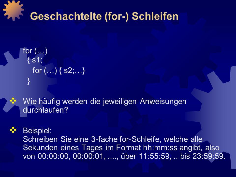 Geschachtelte (for-) Schleifen for (…) { s1; for (…) { s2;…} }  Wie häufig werden die jeweiligen Anweisungen durchlaufen.