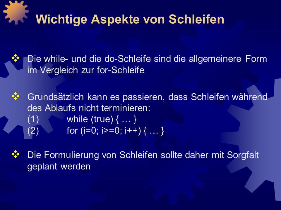 Wichtige Aspekte von Schleifen  Die while- und die do-Schleife sind die allgemeinere Form im Vergleich zur for-Schleife  Grundsätzlich kann es passieren, dass Schleifen während des Ablaufs nicht terminieren: (1)while (true) { … } (2)for (i=0; i>=0; i++) { … }  Die Formulierung von Schleifen sollte daher mit Sorgfalt geplant werden