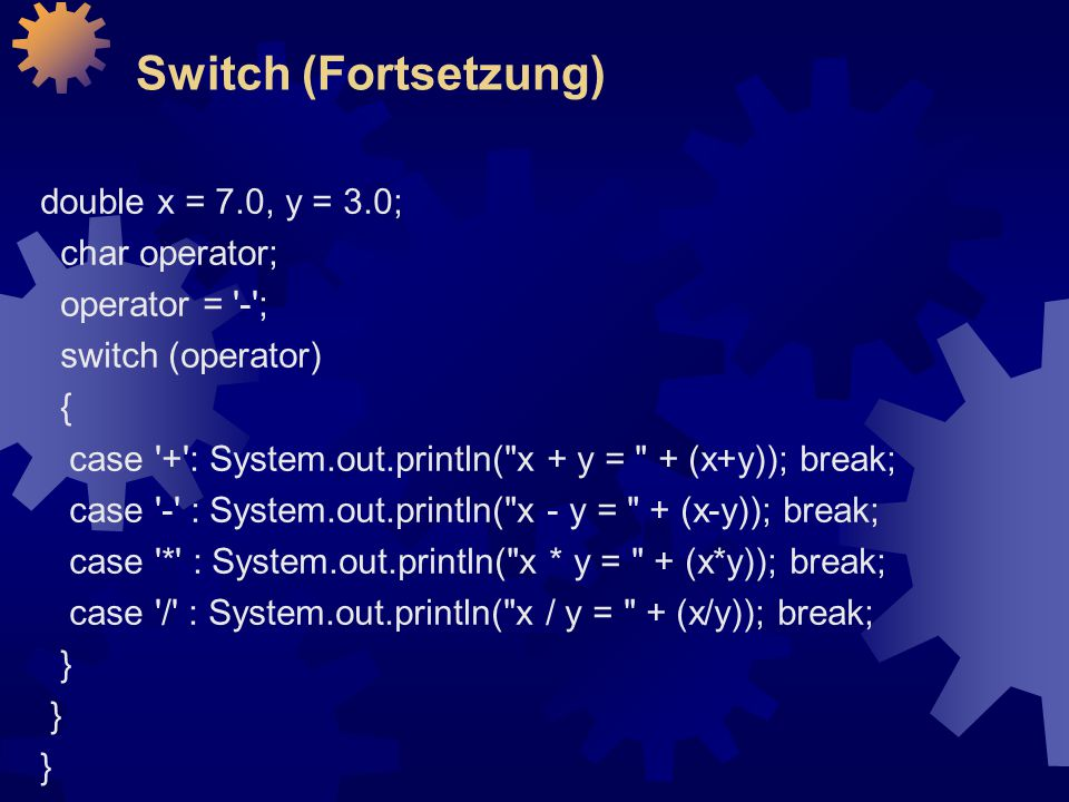 Switch (Fortsetzung) double x = 7.0, y = 3.0; char operator; operator = '-'; switch (operator) { case '+': System.out.println(
