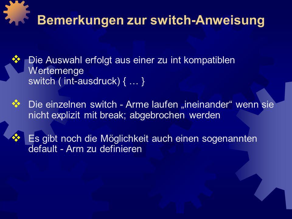 """Bemerkungen zur switch-Anweisung  Die Auswahl erfolgt aus einer zu int kompatiblen Wertemenge switch ( int-ausdruck) { … }  Die einzelnen switch - Arme laufen """"ineinander wenn sie nicht explizit mit break; abgebrochen werden  Es gibt noch die Möglichkeit auch einen sogenannten default - Arm zu definieren"""