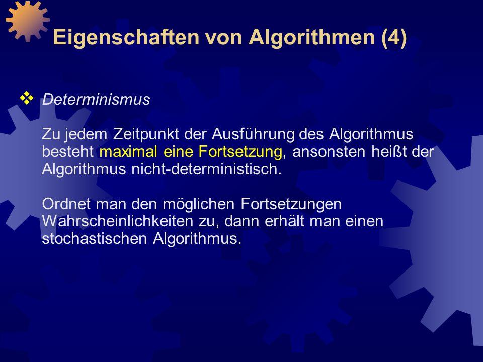 Eigenschaften von Algorithmen (4)  Determinismus Zu jedem Zeitpunkt der Ausführung des Algorithmus besteht maximal eine Fortsetzung, ansonsten heißt der Algorithmus nicht-deterministisch.