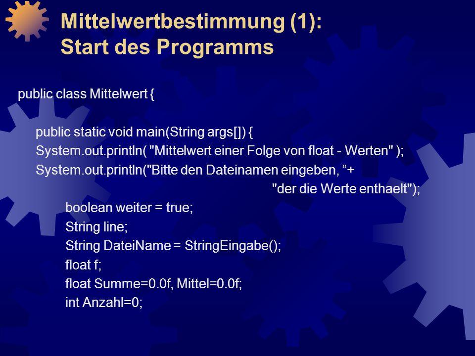 Mittelwertbestimmung (1): Start des Programms public class Mittelwert { public static void main(String args[]) { System.out.println( Mittelwert einer Folge von float - Werten ); System.out.println( Bitte den Dateinamen eingeben, + der die Werte enthaelt ); boolean weiter = true; String line; String DateiName = StringEingabe(); float f; float Summe=0.0f, Mittel=0.0f; int Anzahl=0;