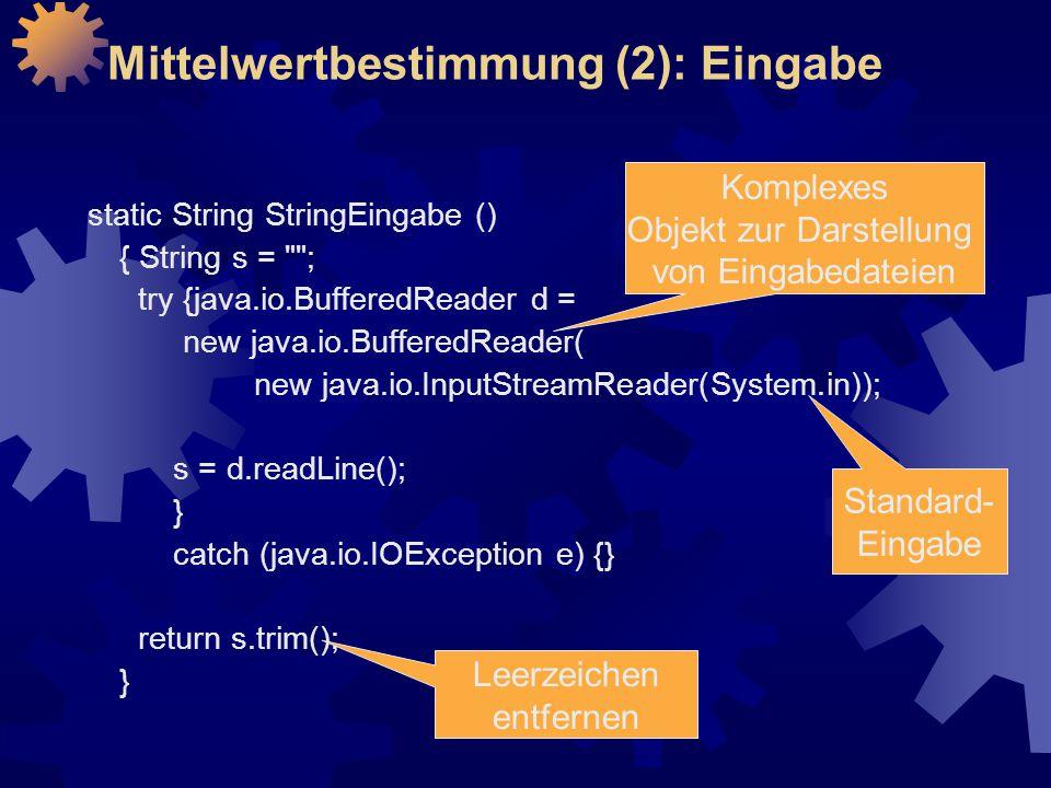 Mittelwertbestimmung (2): Eingabe static String StringEingabe () { String s = ; try {java.io.BufferedReader d = new java.io.BufferedReader( new java.io.InputStreamReader(System.in)); s = d.readLine(); } catch (java.io.IOException e) {} return s.trim(); } Komplexes Objekt zur Darstellung von Eingabedateien Standard- Eingabe Leerzeichen entfernen