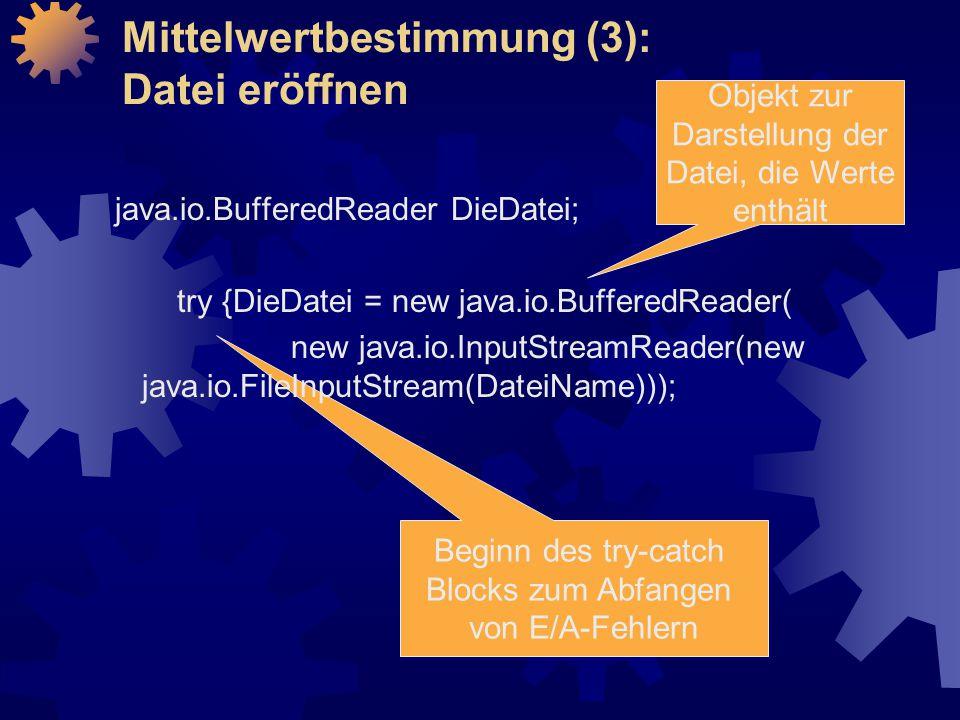 Beginn des try-catch Blocks zum Abfangen von E/A-Fehlern Mittelwertbestimmung (3): Datei eröffnen java.io.BufferedReader DieDatei; try {DieDatei = new java.io.BufferedReader( new java.io.InputStreamReader(new java.io.FileInputStream(DateiName))); Objekt zur Darstellung der Datei, die Werte enthält