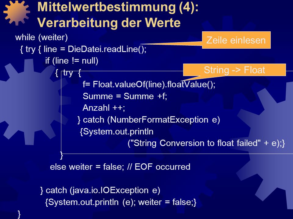 Mittelwertbestimmung (4): Verarbeitung der Werte while (weiter) { try { line = DieDatei.readLine(); if (line != null) { try { f= Float.valueOf(line).floatValue(); Summe = Summe +f; Anzahl ++; } catch (NumberFormatException e) {System.out.println ( String Conversion to float failed + e);} } else weiter = false; // EOF occurred } catch (java.io.IOException e) {System.out.println (e); weiter = false;} } Zeile einlesen String -> Float