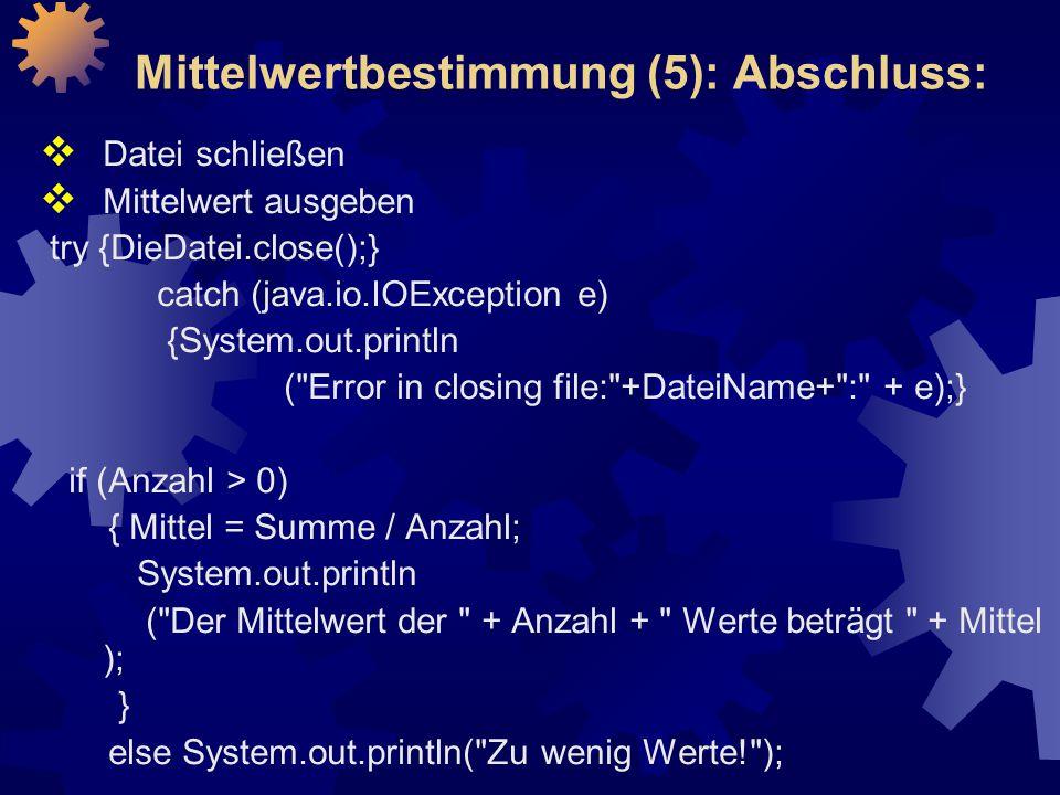 Mittelwertbestimmung (5): Abschluss:  Datei schließen  Mittelwert ausgeben try {DieDatei.close();} catch (java.io.IOException e) {System.out.println ( Error in closing file: +DateiName+ : + e);} if (Anzahl > 0) { Mittel = Summe / Anzahl; System.out.println ( Der Mittelwert der + Anzahl + Werte beträgt + Mittel ); } else System.out.println( Zu wenig Werte! );