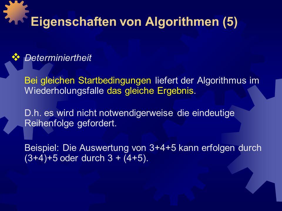 Eigenschaften von Algorithmen (5)  Determiniertheit Bei gleichen Startbedingungen liefert der Algorithmus im Wiederholungsfalle das gleiche Ergebnis.