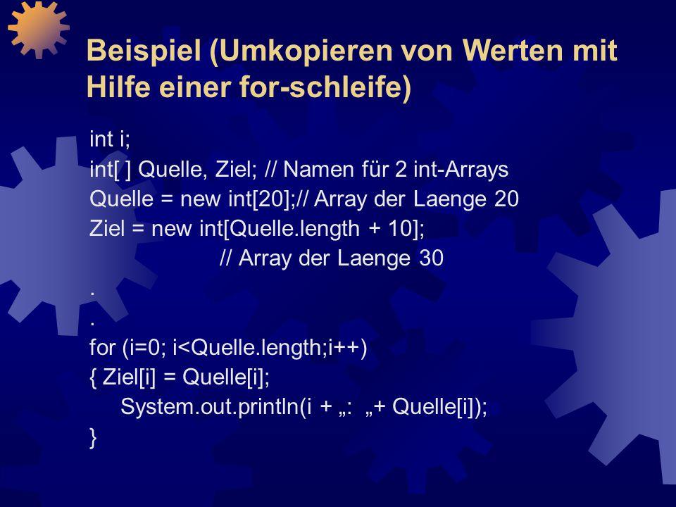 Beispiel (Umkopieren von Werten mit Hilfe einer for-schleife) int i; int[ ] Quelle, Ziel; // Namen für 2 int-Arrays Quelle = new int[20];// Array der Laenge 20 Ziel = new int[Quelle.length + 10]; // Array der Laenge 30.