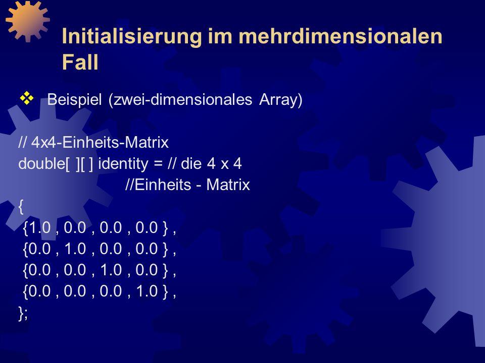 Initialisierung im mehrdimensionalen Fall  Beispiel (zwei-dimensionales Array) // 4x4-Einheits-Matrix double[ ][ ] identity = // die 4 x 4 //Einheits - Matrix { {1.0, 0.0, 0.0, 0.0 }, {0.0, 1.0, 0.0, 0.0 }, {0.0, 0.0, 1.0, 0.0 }, {0.0, 0.0, 0.0, 1.0 }, };