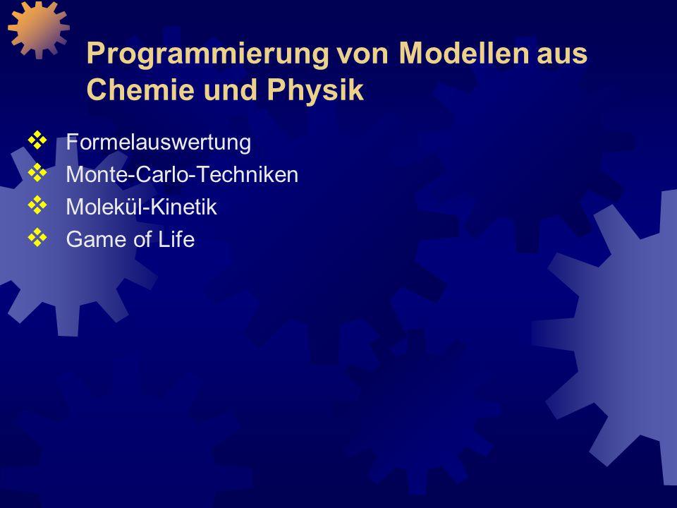 Programmierung von Modellen aus Chemie und Physik  Formelauswertung  Monte-Carlo-Techniken  Molekül-Kinetik  Game of Life