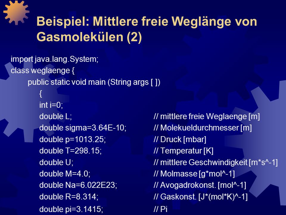 Beispiel: Mittlere freie Weglänge von Gasmolekülen (2) import java.lang.System; class weglaenge { public static void main (String args [ ]) { int i=0; double L; // mittlere freie Weglaenge [m] double sigma=3.64E-10; // Molekueldurchmesser [m] double p=1013.25; // Druck [mbar] double T=298.15; // Temperatur [K] double U; // mittlere Geschwindigkeit [m*s^-1] double M=4.0; // Molmasse [g*mol^-1] double Na=6.022E23; // Avogadrokonst.