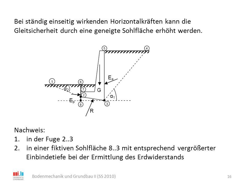 16 Bodenmechanik und Grundbau II (SS 2010) Bei ständig einseitig wirkenden Horizontalkräften kann die Gleitsicherheit durch eine geneigte Sohlfläche e