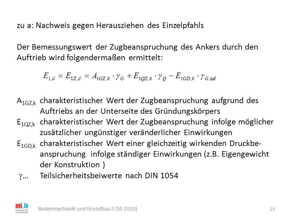 23 Bodenmechanik und Grundbau II (SS 2010) zu a: Nachweis gegen Herausziehen des Einzelpfahls Der Bemessungswert der Zugbeanspruchung des Ankers durch