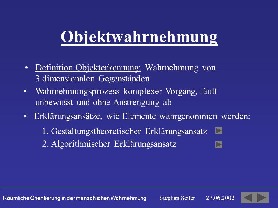 Räumliche Orientierung in der menschlichen Wahrnehmung Stephan Seiler 27.06.2002 Objektwahrnehmung Definition Objekterkennung: Wahrnehmung von 3 dimensionalen Gegenständen Wahrnehmungsprozess komplexer Vorgang, läuft unbewusst und ohne Anstrengung ab Erklärungsansätze, wie Elemente wahrgenommen werden: 1.