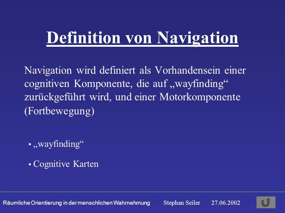 """Räumliche Orientierung in der menschlichen Wahrnehmung Stephan Seiler 27.06.2002 Definition von Navigation Navigation wird definiert als Vorhandensein einer cognitiven Komponente, die auf """"wayfinding zurückgeführt wird, und einer Motorkomponente """"wayfinding Cognitive Karten (Fortbewegung)"""