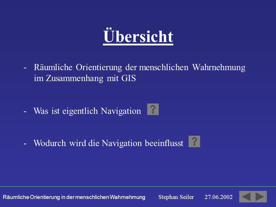 Räumliche Orientierung in der menschlichen Wahrnehmung Stephan Seiler 27.06.2002 Übersicht -Räumliche Orientierung der menschlichen Wahrnehmung im Zusammenhang mit GIS - Was ist eigentlich Navigation - Wodurch wird die Navigation beeinflusst