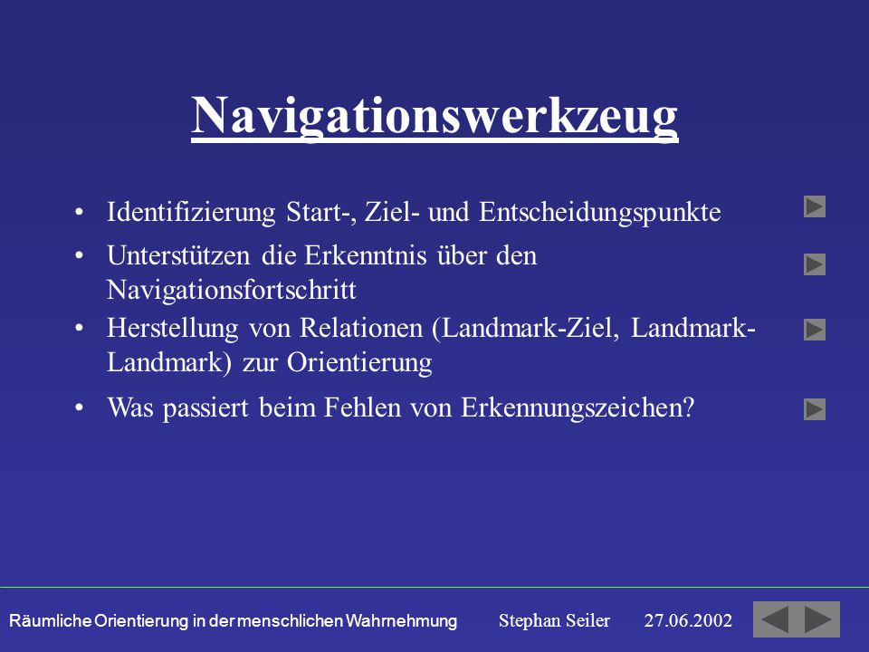Räumliche Orientierung in der menschlichen Wahrnehmung Stephan Seiler 27.06.2002 Navigationswerkzeug Identifizierung Start-, Ziel- und Entscheidungspunkte Unterstützen die Erkenntnis über den Navigationsfortschritt Was passiert beim Fehlen von Erkennungszeichen.