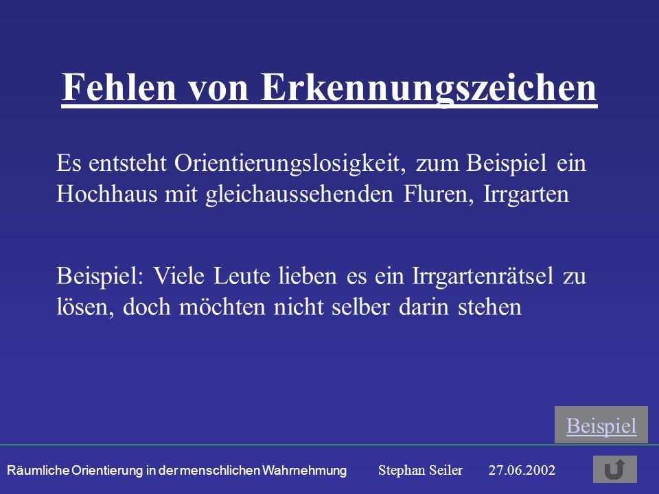 Räumliche Orientierung in der menschlichen Wahrnehmung Stephan Seiler 27.06.2002 Fehlen von Erkennungszeichen Es entsteht Orientierungslosigkeit, zum Beispiel ein Hochhaus mit gleichaussehenden Fluren, Irrgarten Beispiel: Viele Leute lieben es ein Irrgartenrätsel zu lösen, doch möchten nicht selber darin stehen Beispiel