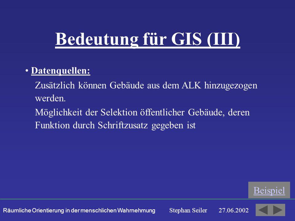 Räumliche Orientierung in der menschlichen Wahrnehmung Stephan Seiler 27.06.2002 Bedeutung für GIS (III) Datenquellen: Beispiel Möglichkeit der Selektion öffentlicher Gebäude, deren Funktion durch Schriftzusatz gegeben ist Zusätzlich können Gebäude aus dem ALK hinzugezogen werden.