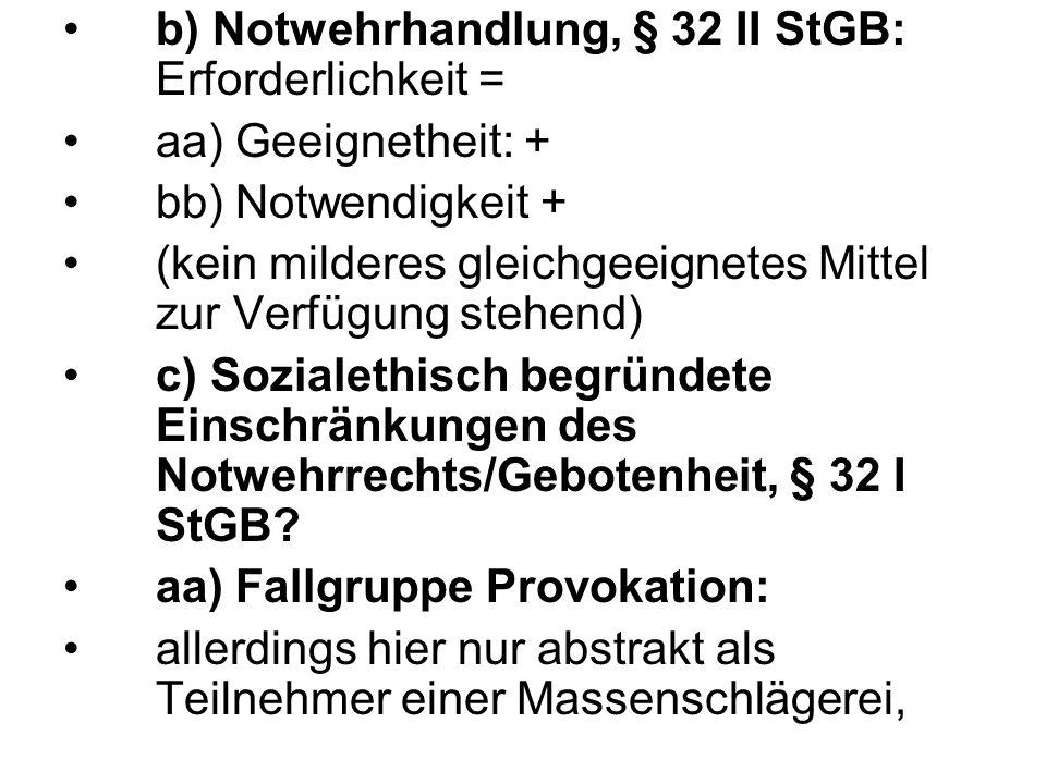 b) Notwehrhandlung, § 32 II StGB: Erforderlichkeit = aa) Geeignetheit: + bb) Notwendigkeit + (kein milderes gleichgeeignetes Mittel zur Verfügung steh