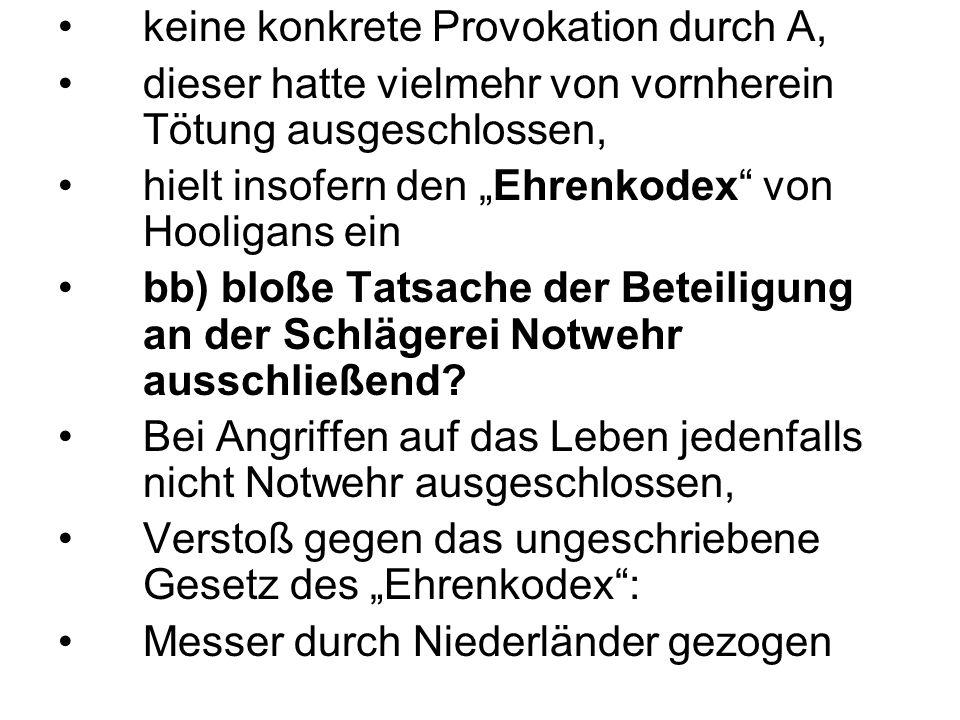 """keine konkrete Provokation durch A, dieser hatte vielmehr von vornherein Tötung ausgeschlossen, hielt insofern den """"Ehrenkodex"""" von Hooligans ein bb)"""
