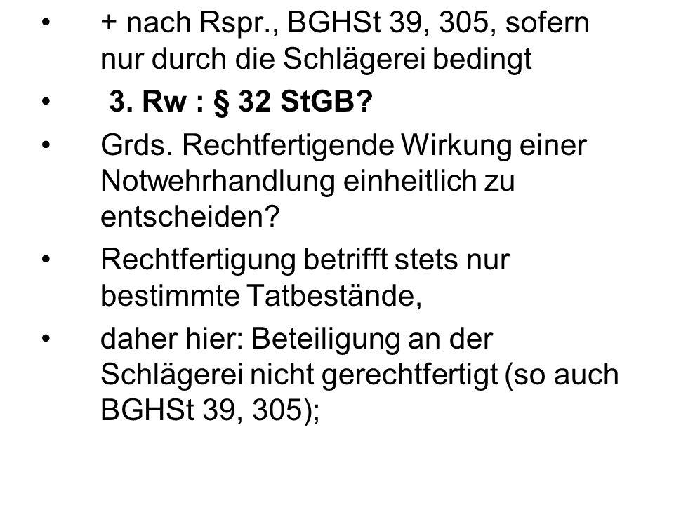+ nach Rspr., BGHSt 39, 305, sofern nur durch die Schlägerei bedingt 3. Rw : § 32 StGB? Grds. Rechtfertigende Wirkung einer Notwehrhandlung einheitlic