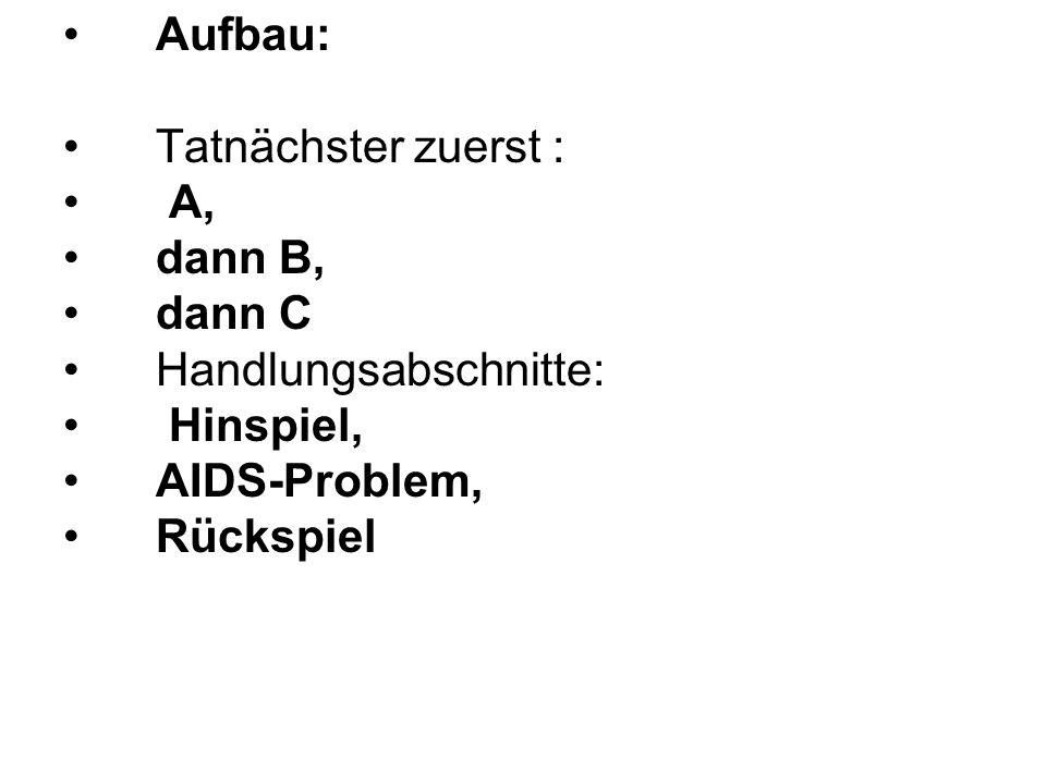 Aufbau: Tatnächster zuerst : A, dann B, dann C Handlungsabschnitte: Hinspiel, AIDS-Problem, Rückspiel