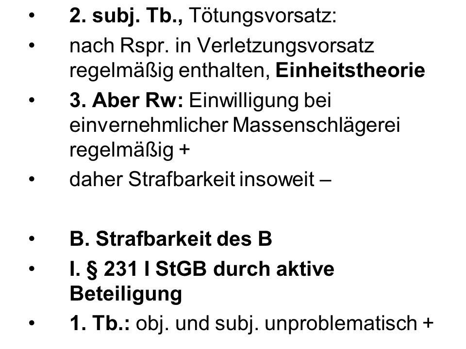 2. subj. Tb., Tötungsvorsatz: nach Rspr. in Verletzungsvorsatz regelmäßig enthalten, Einheitstheorie 3. Aber Rw: Einwilligung bei einvernehmlicher Mas