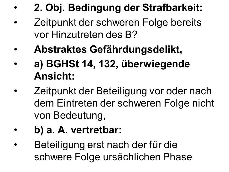 2. Obj. Bedingung der Strafbarkeit: Zeitpunkt der schweren Folge bereits vor Hinzutreten des B? Abstraktes Gefährdungsdelikt, a) BGHSt 14, 132, überwi