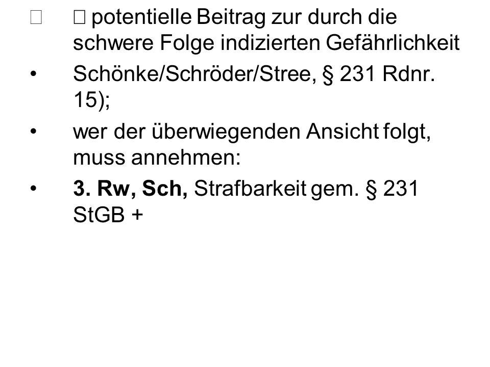  potentielle Beitrag zur durch die schwere Folge indizierten Gefährlichkeit Schönke/Schröder/Stree, § 231 Rdnr. 15); wer der überwiegenden Ansicht