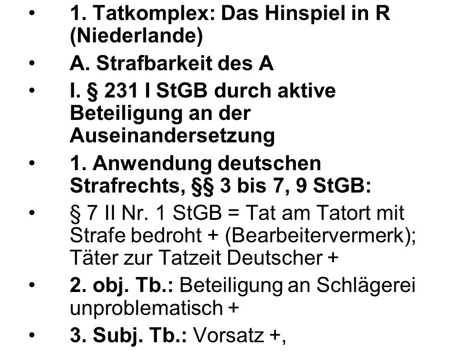1. Tatkomplex: Das Hinspiel in R (Niederlande) A. Strafbarkeit des A I. § 231 I StGB durch aktive Beteiligung an der Auseinandersetzung 1. Anwendung d