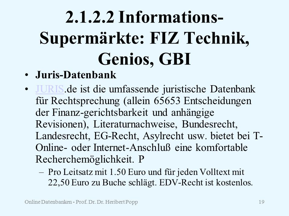 Online Datenbanken - Prof. Dr. Dr. Heribert Popp19 2.1.2.2 Informations- Supermärkte: FIZ Technik, Genios, GBI Juris-Datenbank JURIS.de ist die umfass