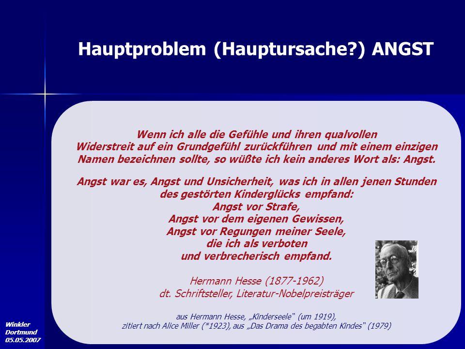Winkler Dortmund 05.05.2007 Hauptproblem (Hauptursache?) ANGST Wenn ich alle die Gefühle und ihren qualvollen Widerstreit auf ein Grundgefühl zurückfü