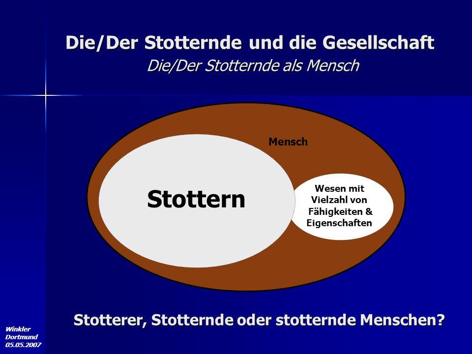 Winkler Dortmund 05.05.2007 Die/Der Stotternde und die Gesellschaft Die/Der Stotternde als Mensch Mensch Wesen mit Vielzahl von Fähigkeiten & Eigensch