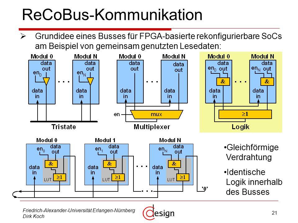 21 Friedrich-Alexander-Universität Erlangen-Nürnberg Dirk Koch ReCoBus - Kommunikation  Grundidee eines Busses für FPGA-basierte rekonfigurierbare SoCs am Beispiel von gemeinsam genutzten Lesedaten: Gleichförmige Verdrahtung Identische Logik innerhalb des Busses