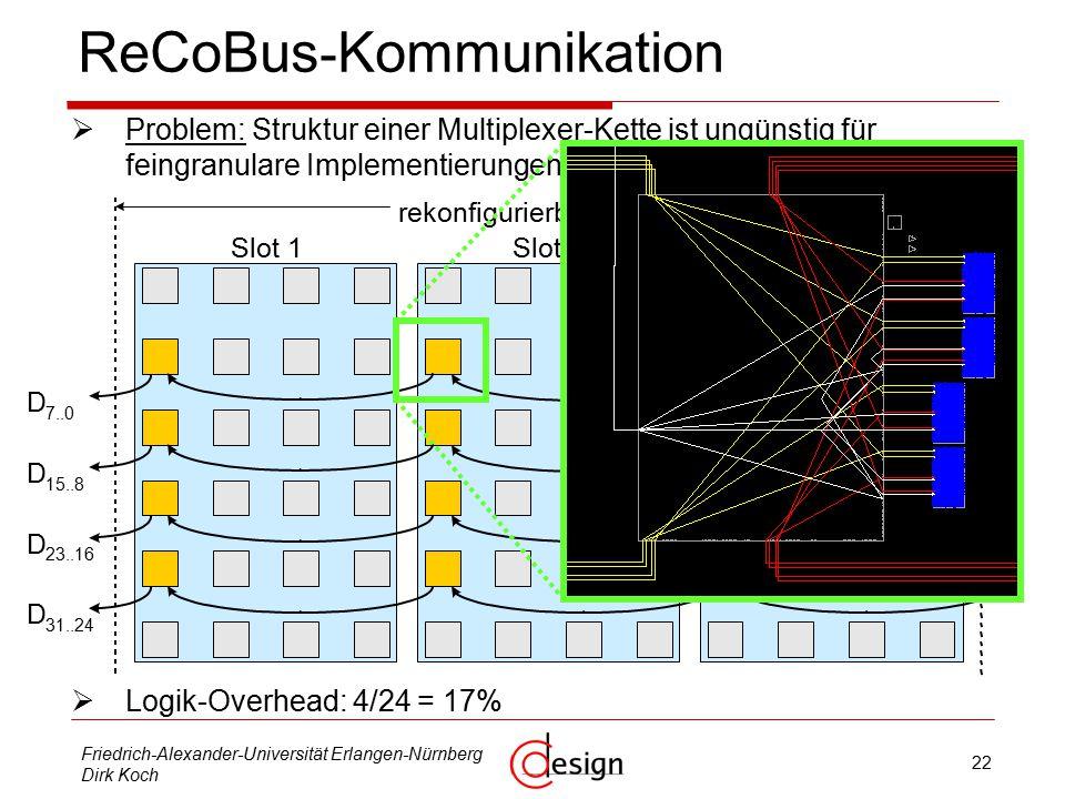 22 Friedrich-Alexander-Universität Erlangen-Nürnberg Dirk Koch ReCoBus - Kommunikation  Problem: Struktur einer Multiplexer-Kette ist ungünstig für feingranulare Implementierungen:  Logik-Overhead: 4/24 = 17% D 7..0 D 15..8 D 23..16 D 31..24 0 Slot 1Slot 2Slot 3 rekonfigurierbare Fläche