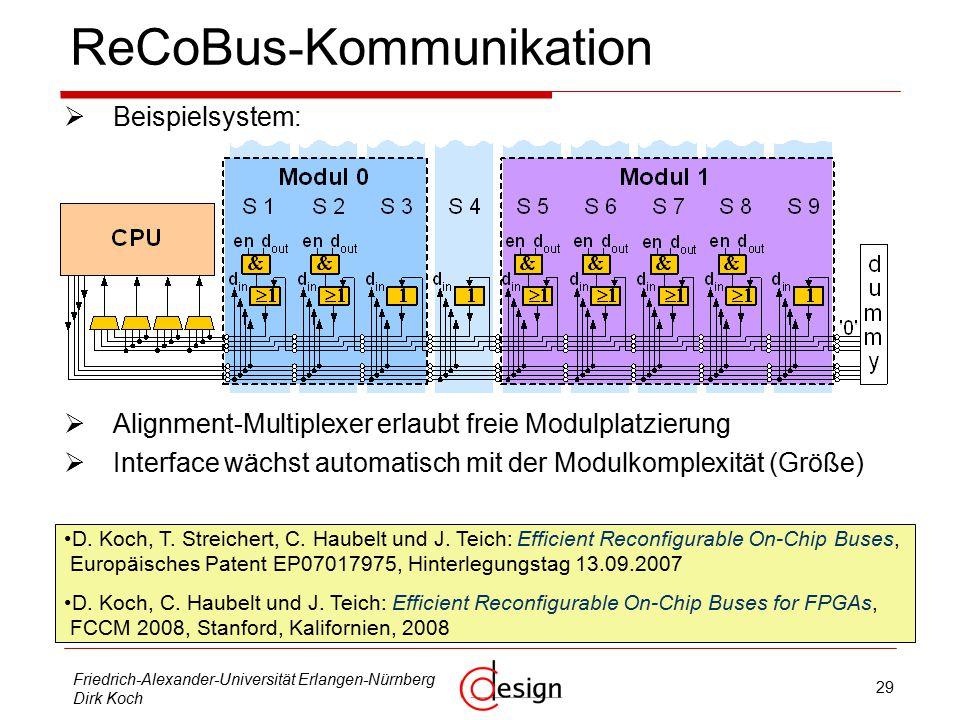 29 Friedrich-Alexander-Universität Erlangen-Nürnberg Dirk Koch ReCoBus - Kommunikation  Beispielsystem:  Alignment-Multiplexer erlaubt freie Modulplatzierung  Interface wächst automatisch mit der Modulkomplexität (Größe) D.