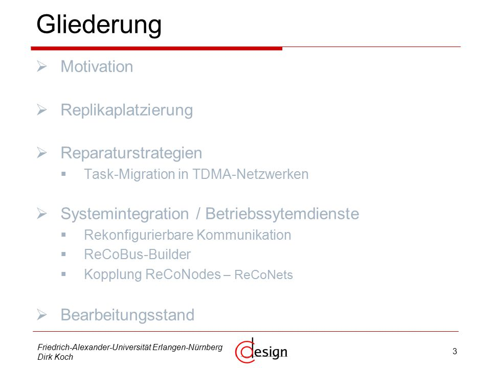 4 Friedrich-Alexander-Universität Erlangen-Nürnberg Dirk Koch Gliederung  Motivation  Replikaplatzierung  Reparaturstrategien  Task-Migration in TDMA-Netzwerken  Systemintegration / Betriebssytemdienste  Rekonfigurierbare Kommunikation  ReCoBus-Builder  Kopplung ReCoNodes – ReCoNets  Bearbeitungsstand